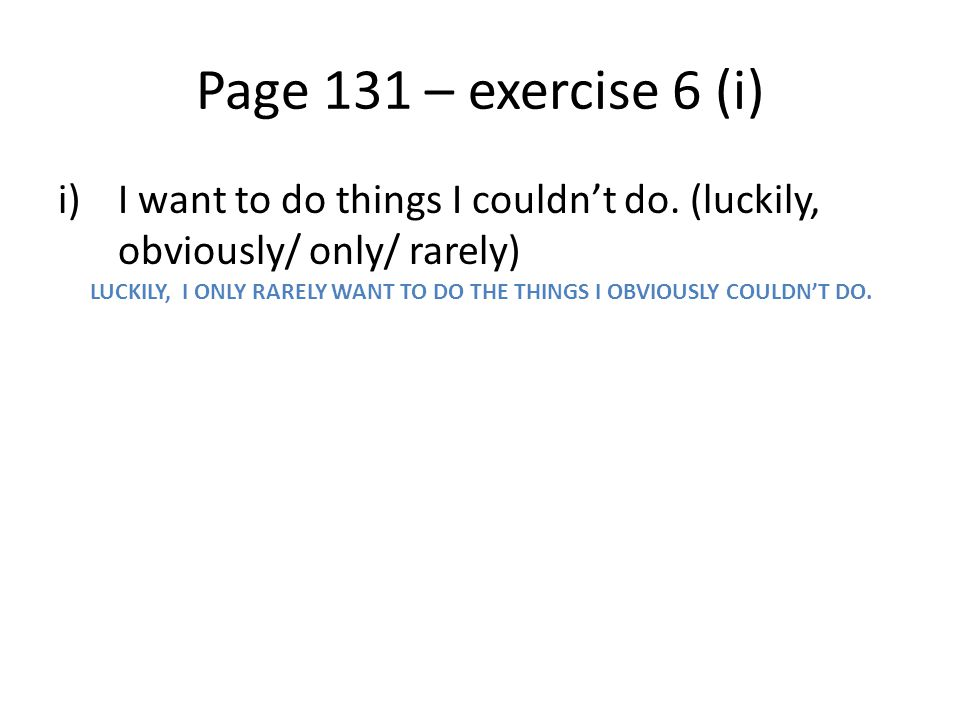 Page 131 – exercise 6 (i) I want to do things I couldn't do. (luckily, obviously/ only/ rarely)
