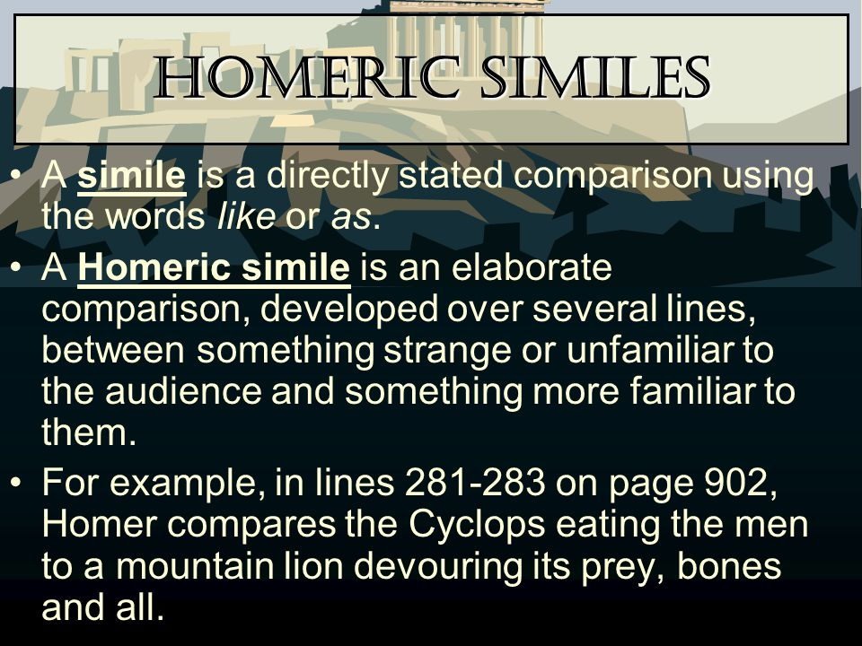 Homeric Similes A simile is a directly stated comparison using the words like or as.