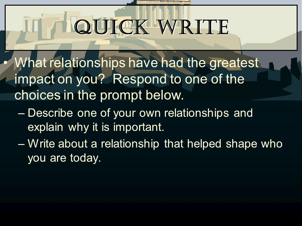 Quick Write What relationships have had the greatest impact on you Respond to one of the choices in the prompt below.