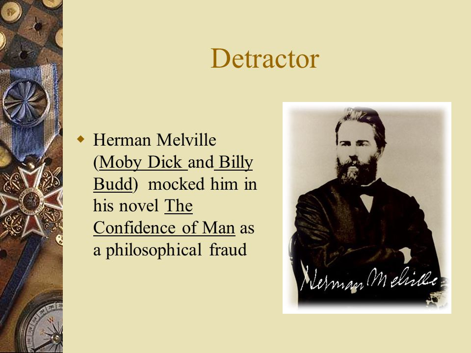 Detractor Herman Melville (Moby Dick and Billy Budd) mocked him in his novel The Confidence of Man as a philosophical fraud.