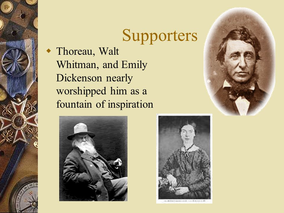 Supporters Thoreau, Walt Whitman, and Emily Dickenson nearly worshipped him as a fountain of inspiration.