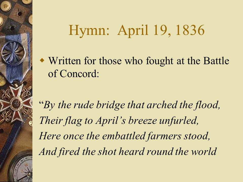 Hymn: April 19, 1836 Written for those who fought at the Battle of Concord: By the rude bridge that arched the flood,