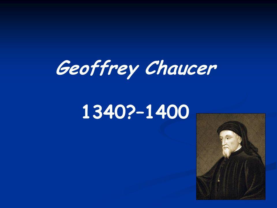 Geoffrey Chaucer 1340 –1400