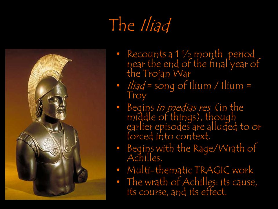 The Iliad Recounts a 1 ½ month period near the end of the final year of the Trojan War. Iliad = song of Ilium / Ilium = Troy.