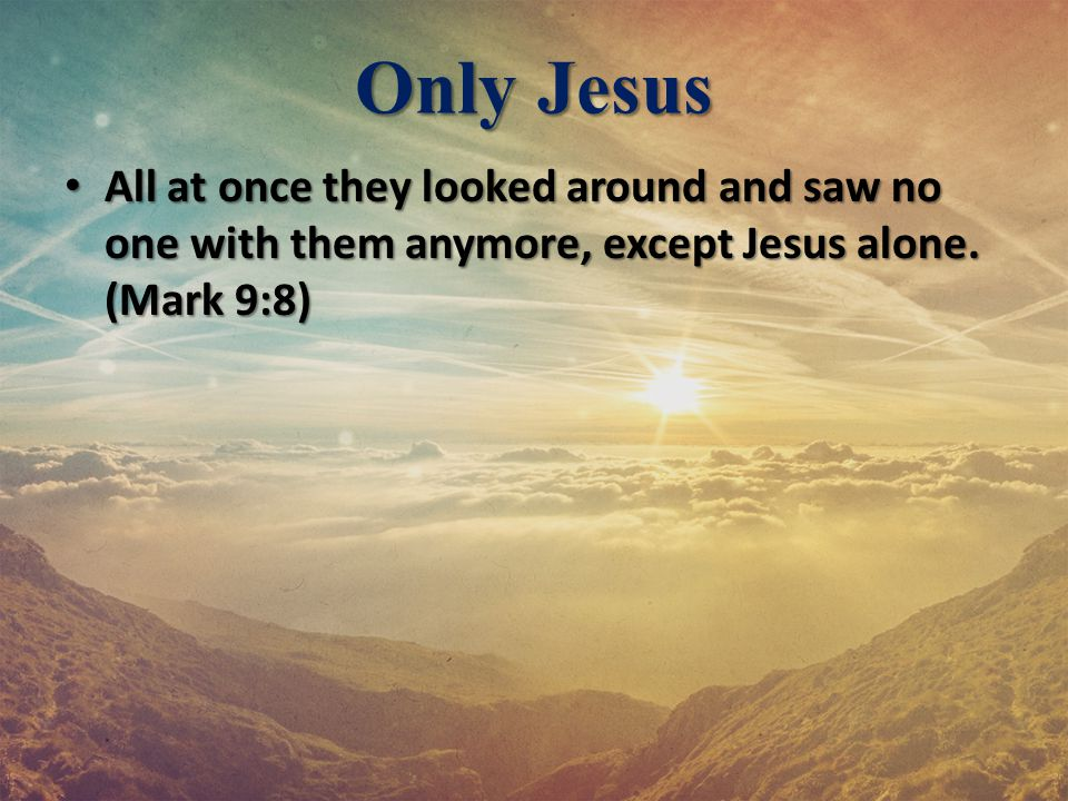 Only Jesus All at once they looked around and saw no one with them anymore, except Jesus alone.