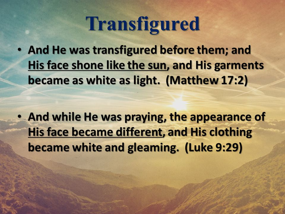 Transfigured And He was transfigured before them; and His face shone like the sun, and His garments became as white as light. (Matthew 17:2)