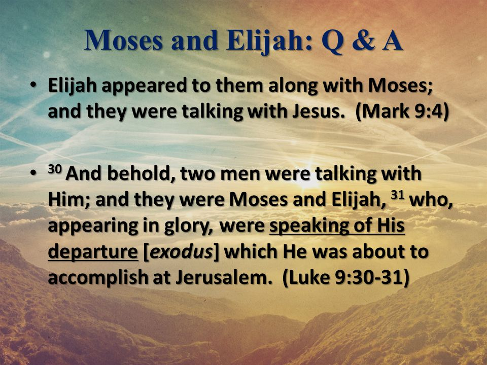 Moses and Elijah: Q & A Elijah appeared to them along with Moses; and they were talking with Jesus. (Mark 9:4)