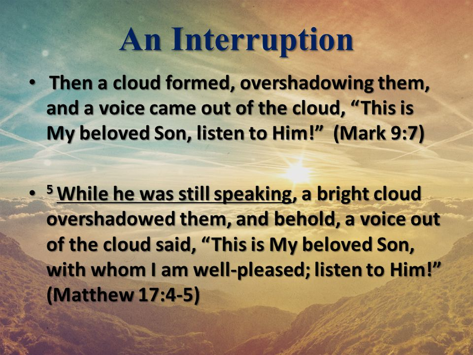An Interruption Then a cloud formed, overshadowing them, and a voice came out of the cloud, This is My beloved Son, listen to Him! (Mark 9:7)