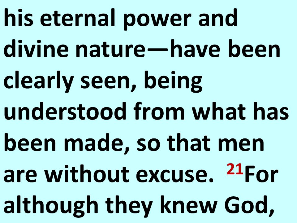 his eternal power and divine nature—have been clearly seen, being understood from what has been made, so that men are without excuse.