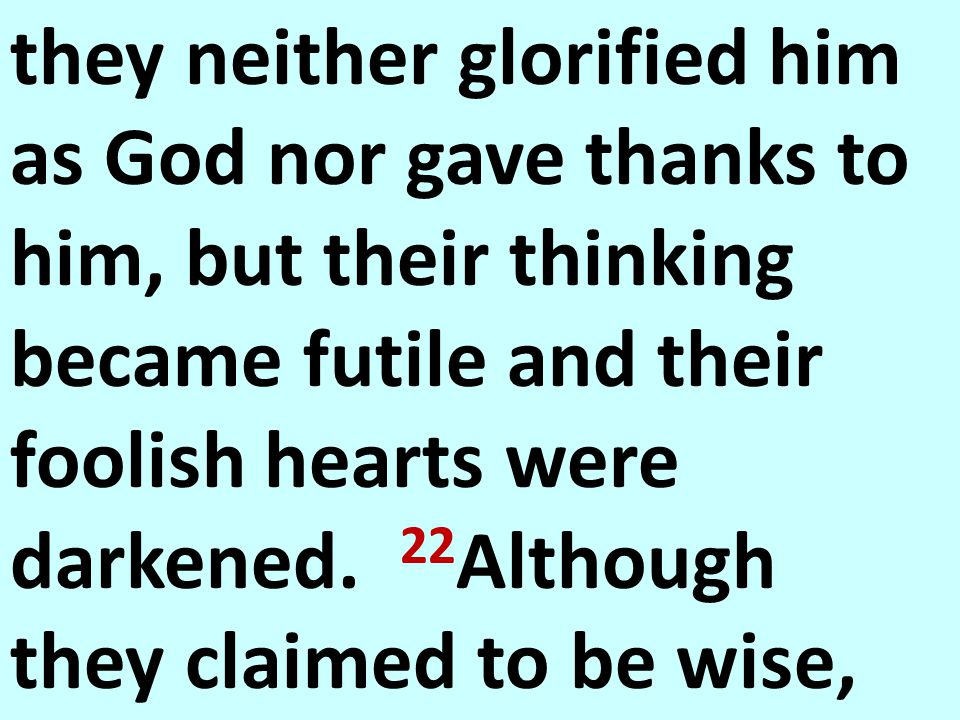 they neither glorified him as God nor gave thanks to him, but their thinking became futile and their foolish hearts were darkened.