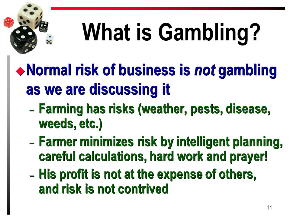 What is Gambling Normal risk of business is not gambling as we are discussing it. Farming has risks (weather, pests, disease, weeds, etc.)