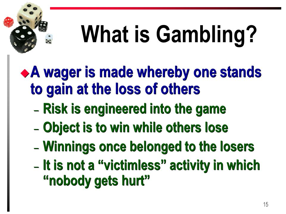 What is Gambling A wager is made whereby one stands to gain at the loss of others. Risk is engineered into the game.