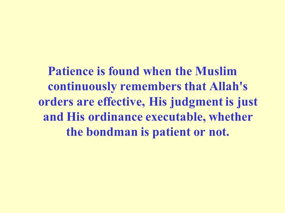 Patience is found when the Muslim continuously remembers that Allah s orders are effective, His judgment is just and His ordinance executable, whether the bondman is patient or not.