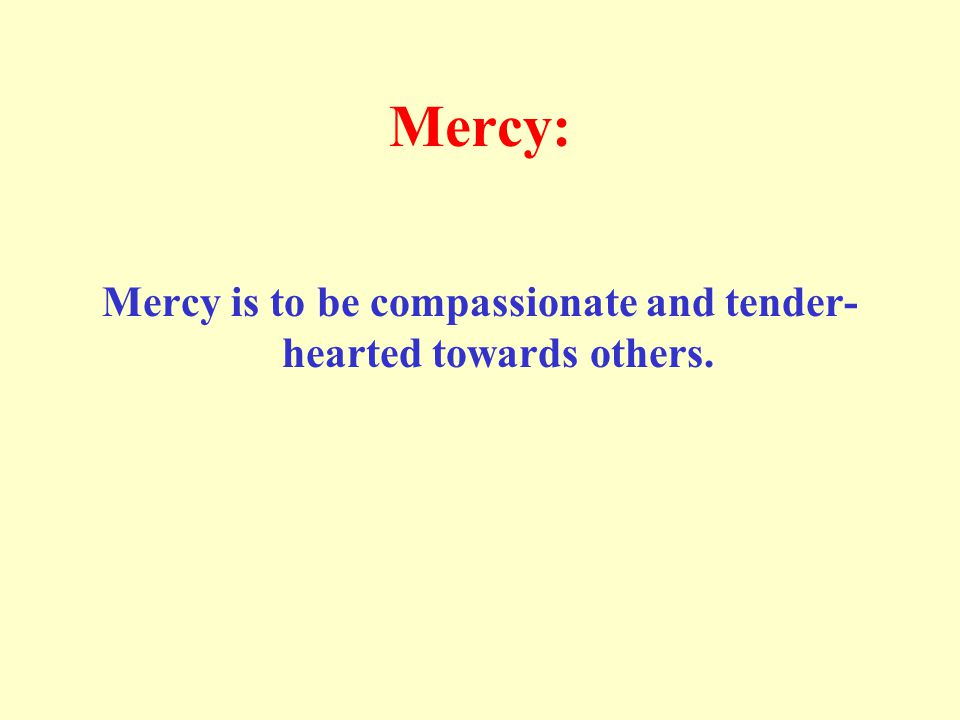 Mercy is to be compassionate and tender-hearted towards others.