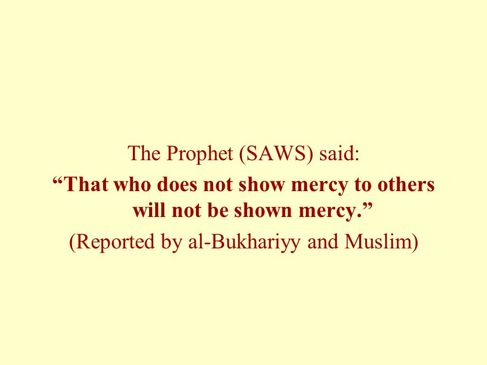 That who does not show mercy to others will not be shown mercy.