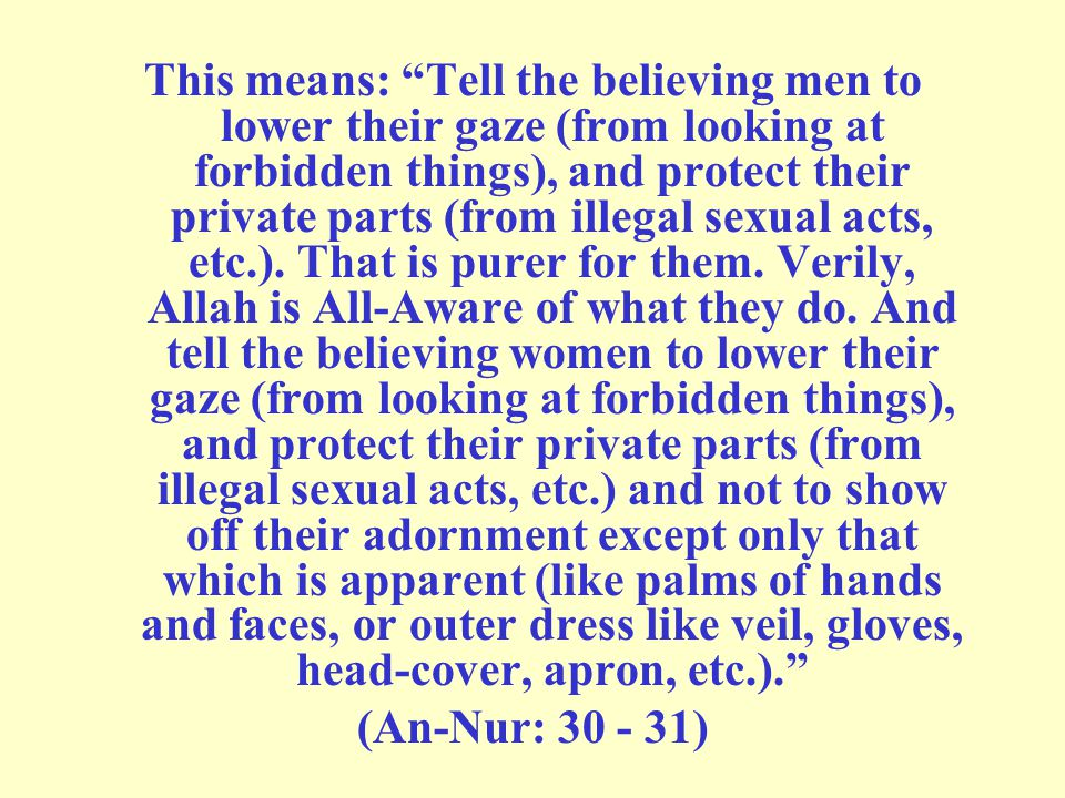This means: Tell the believing men to lower their gaze (from looking at forbidden things), and protect their private parts (from illegal sexual acts, etc.). That is purer for them. Verily, Allah is All-Aware of what they do. And tell the believing women to lower their gaze (from looking at forbidden things), and protect their private parts (from illegal sexual acts, etc.) and not to show off their adornment except only that which is apparent (like palms of hands and faces, or outer dress like veil, gloves, head-cover, apron, etc.).