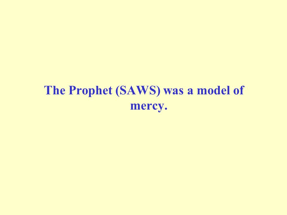 The Prophet (SAWS) was a model of mercy.