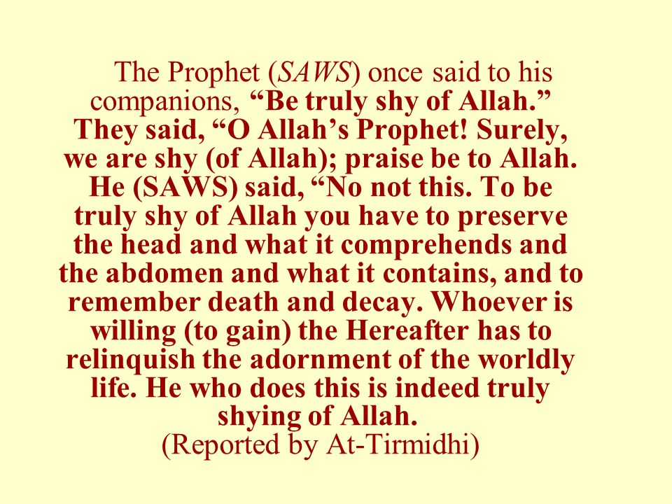 The Prophet (SAWS) once said to his companions, Be truly shy of Allah