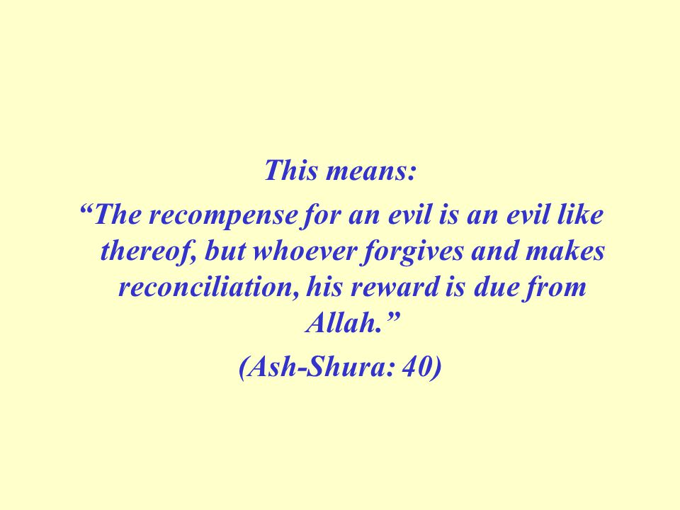 This means: The recompense for an evil is an evil like thereof, but whoever forgives and makes reconciliation, his reward is due from Allah.