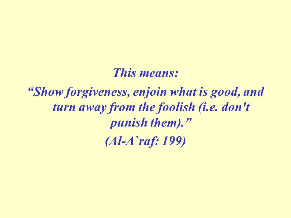 This means: Show forgiveness, enjoin what is good, and turn away from the foolish (i.e. don t punish them).