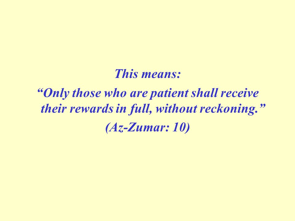 This means: Only those who are patient shall receive their rewards in full, without reckoning. (Az-Zumar: 10)