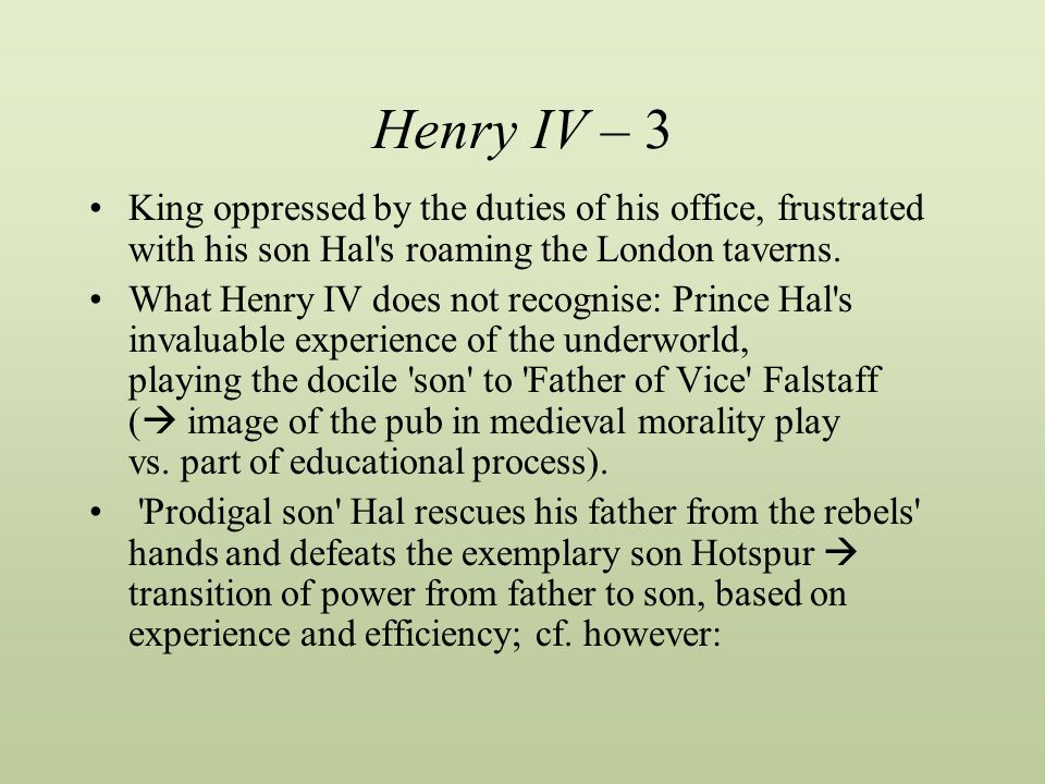Henry IV – 3 King oppressed by the duties of his office, frustrated with his son Hal s roaming the London taverns.