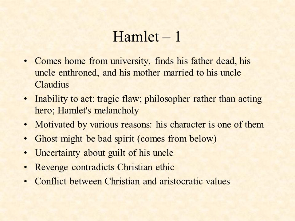 Hamlet – 1 Comes home from university, finds his father dead, his uncle enthroned, and his mother married to his uncle Claudius.