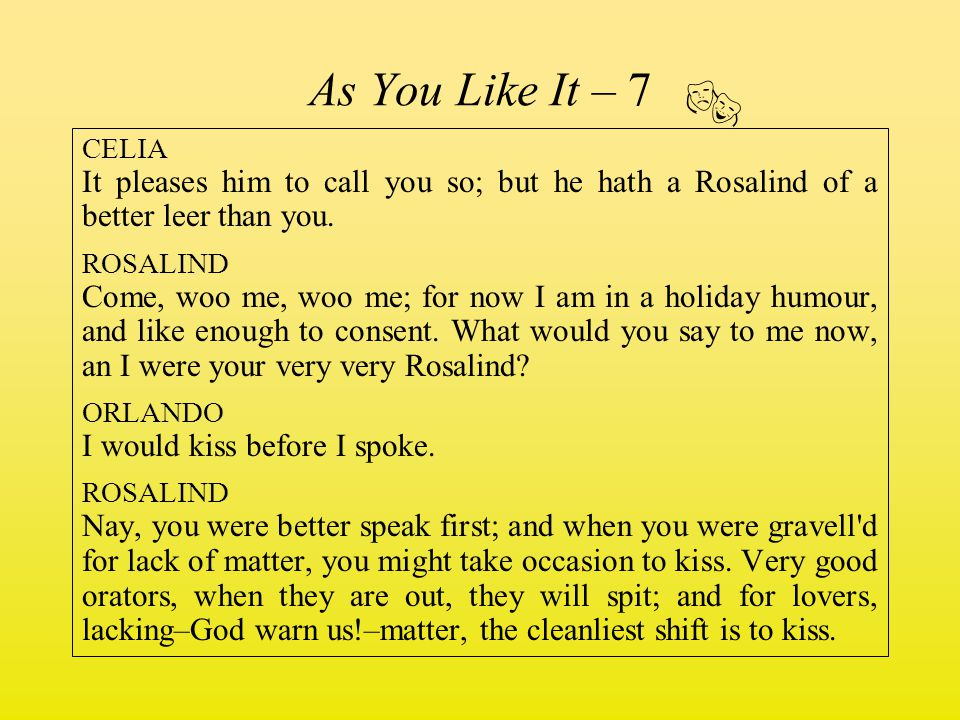 As You Like It – 7  CELIA. It pleases him to call you so; but he hath a Rosalind of a better leer than you.