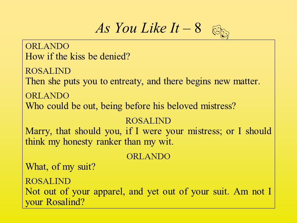 As You Like It – 8  ORLANDO How if the kiss be denied ROSALIND. Then she puts you to entreaty, and there begins new matter.