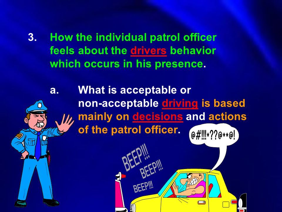 3. How the individual patrol officer. feels about the drivers behavior