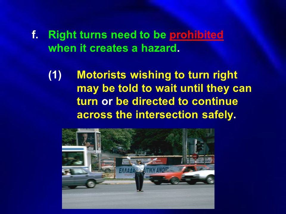 f. Right turns need to be prohibited. when it creates a hazard. (1)