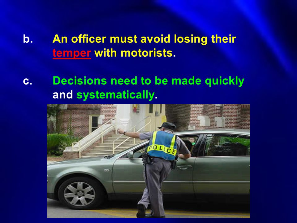 b. An officer must avoid losing their. temper with motorists. c