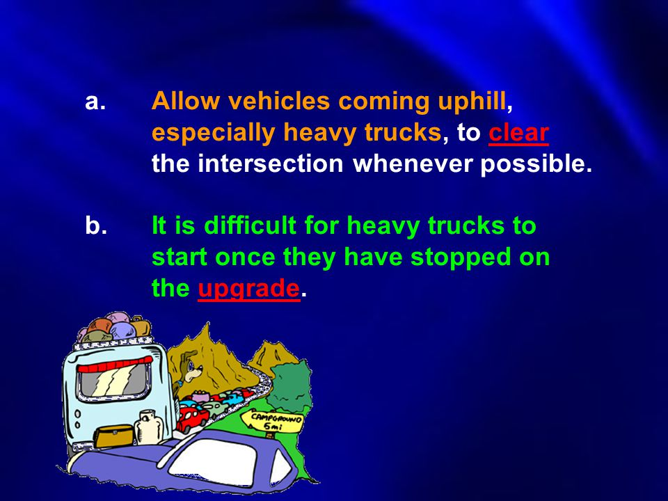 a. Allow vehicles coming uphill,. especially heavy trucks, to clear
