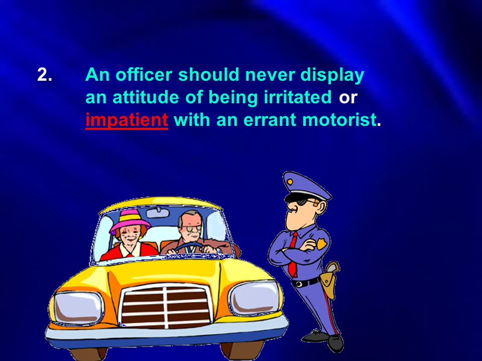 2. An officer should never display. an attitude of being irritated or