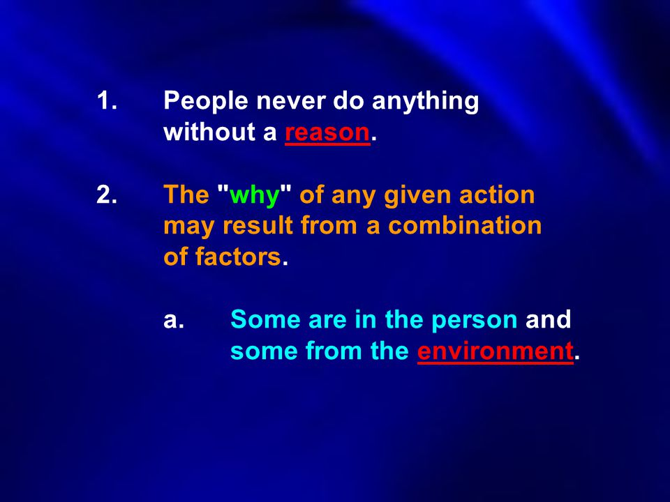 1. People never do anything. without a reason. 2