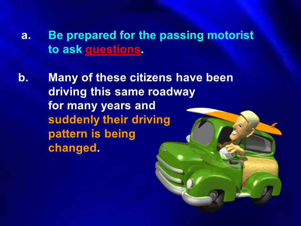 a. Be prepared for the passing motorist. to ask questions. b