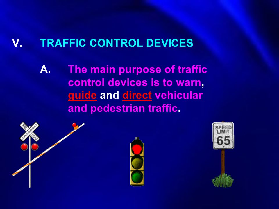 V. TRAFFIC CONTROL DEVICES. A. The main purpose of traffic