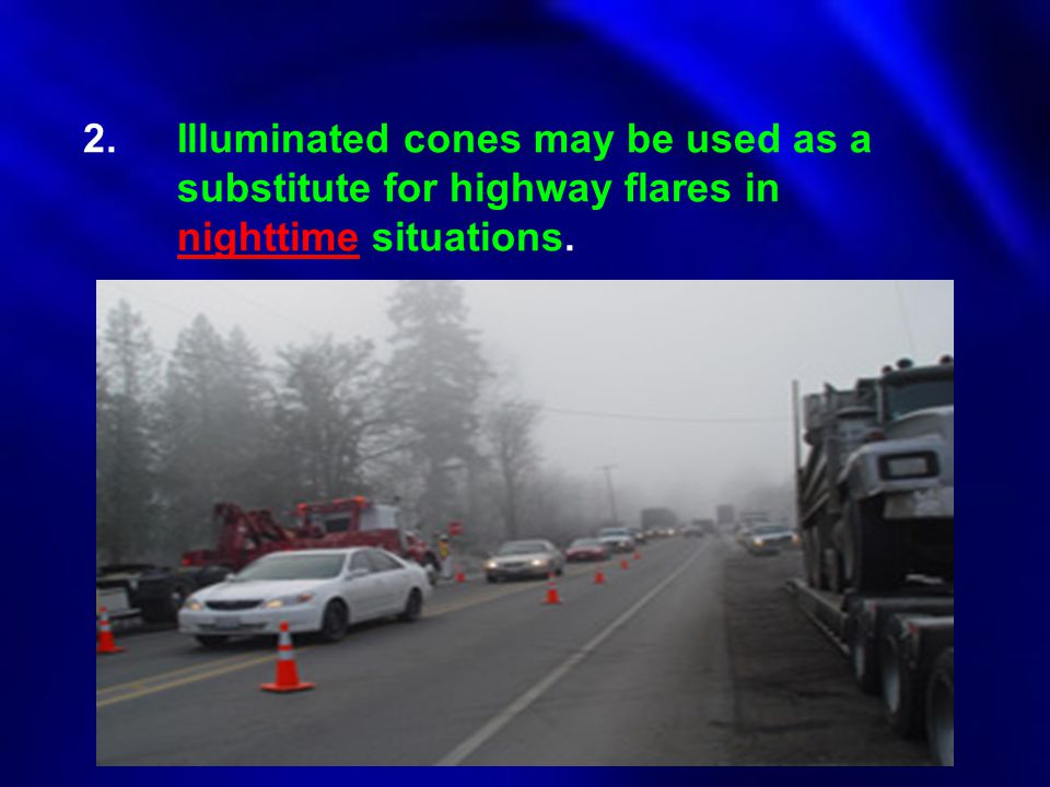 2. Illuminated cones may be used as a substitute for highway flares in nighttime situations.