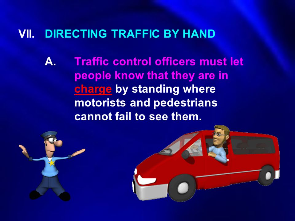 VII. DIRECTING TRAFFIC BY HAND. A. Traffic control officers must let
