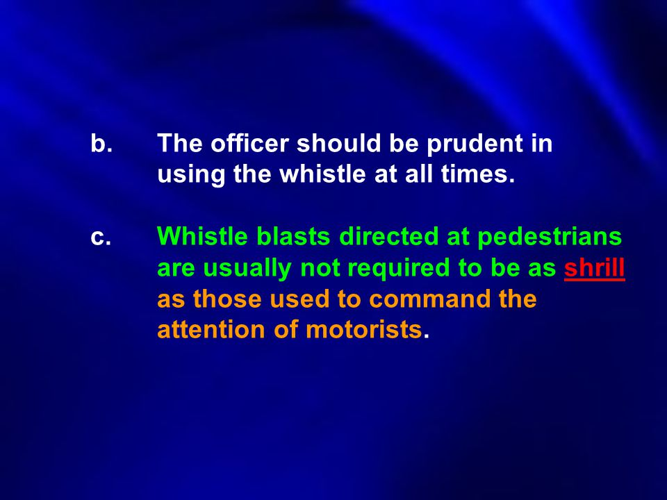 b. The officer should be prudent in. using the whistle at all times. c
