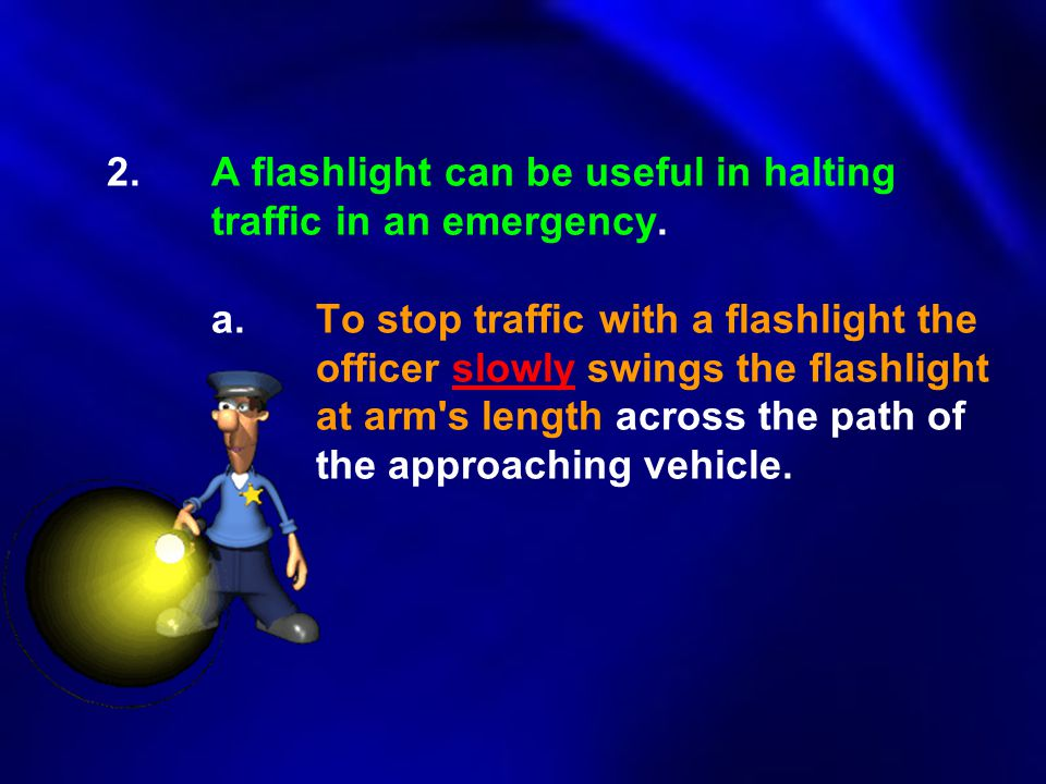 2. A flashlight can be useful in halting. traffic in an emergency. a