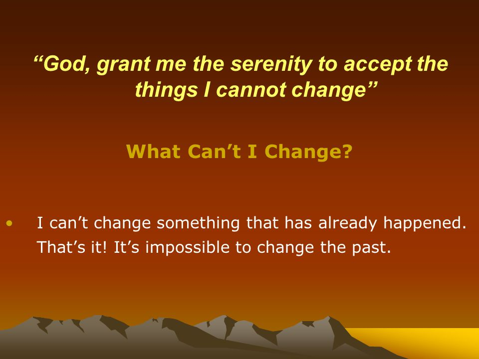 God, grant me the serenity to accept the things I cannot change