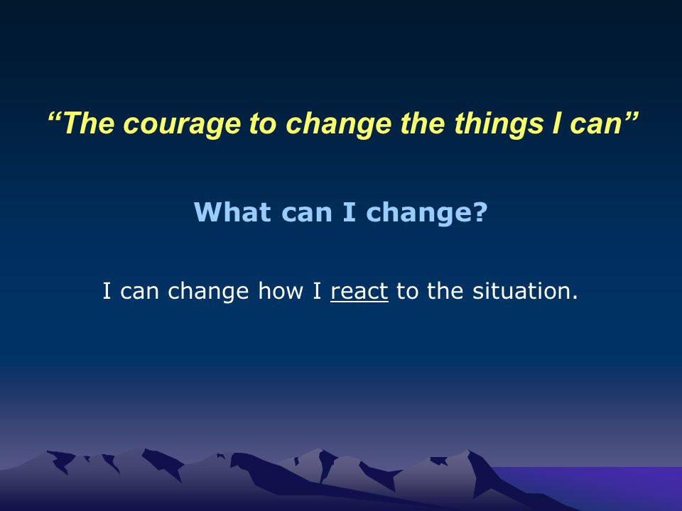 The courage to change the things I can