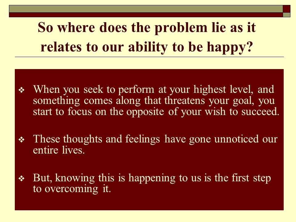 So where does the problem lie as it relates to our ability to be happy