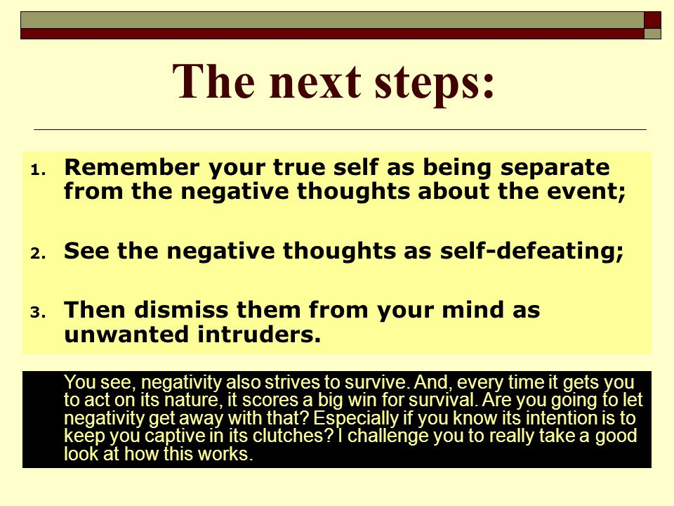 The next steps: Remember your true self as being separate from the negative thoughts about the event;