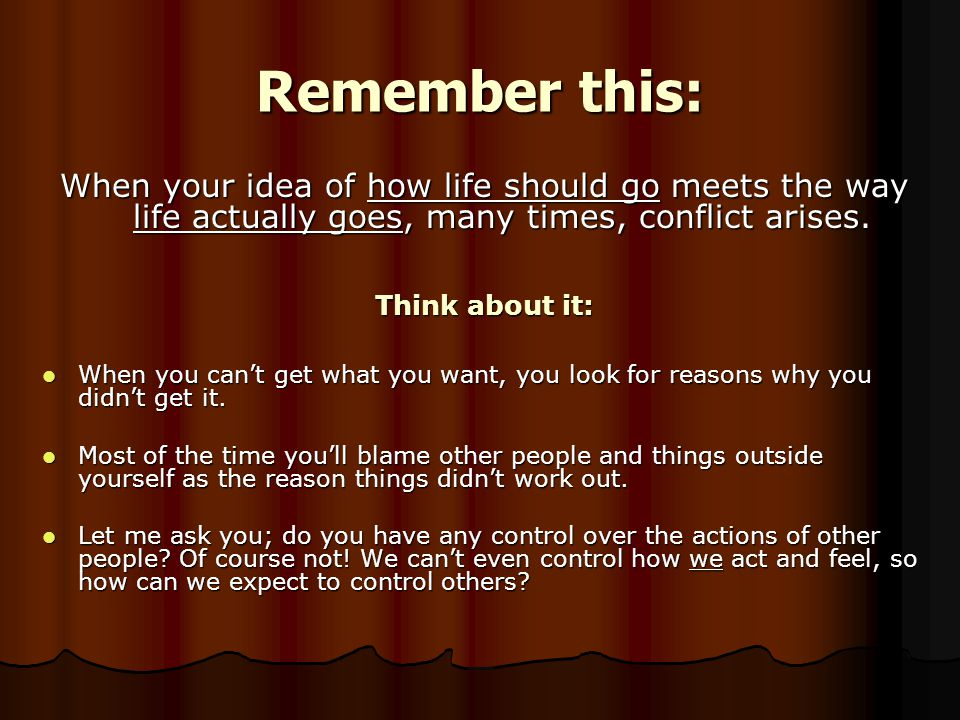 Remember this: When your idea of how life should go meets the way life actually goes, many times, conflict arises.