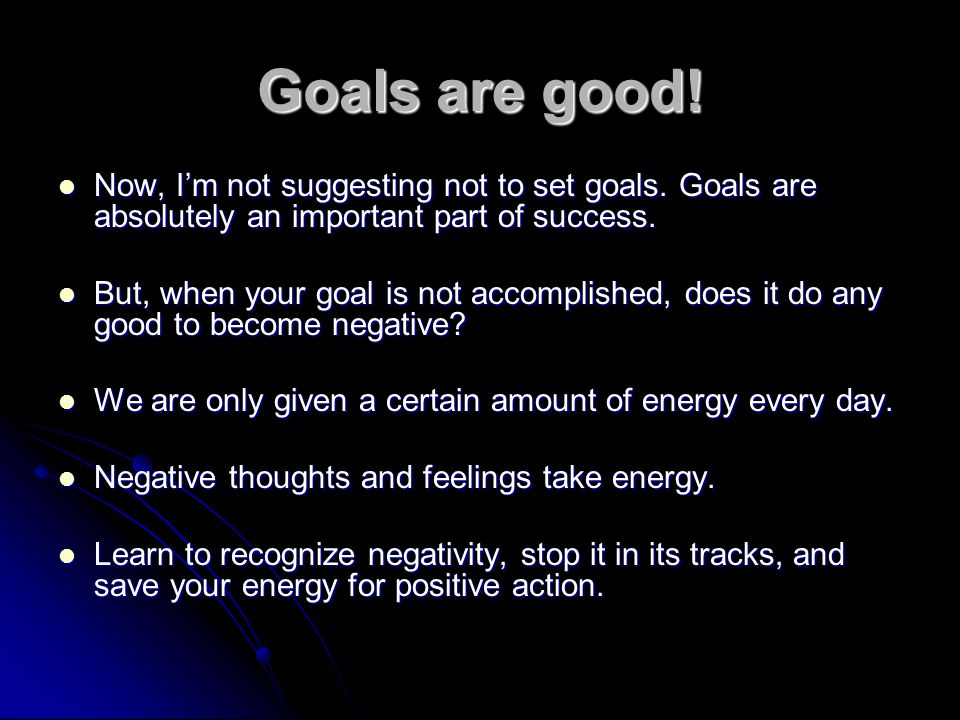 Goals are good! Now, I'm not suggesting not to set goals. Goals are absolutely an important part of success.