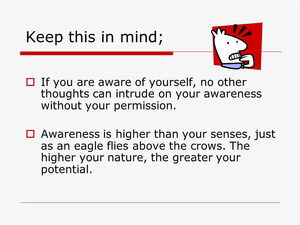 Keep this in mind; If you are aware of yourself, no other thoughts can intrude on your awareness without your permission.