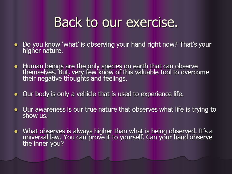 Back to our exercise. Do you know 'what' is observing your hand right now That's your higher nature.