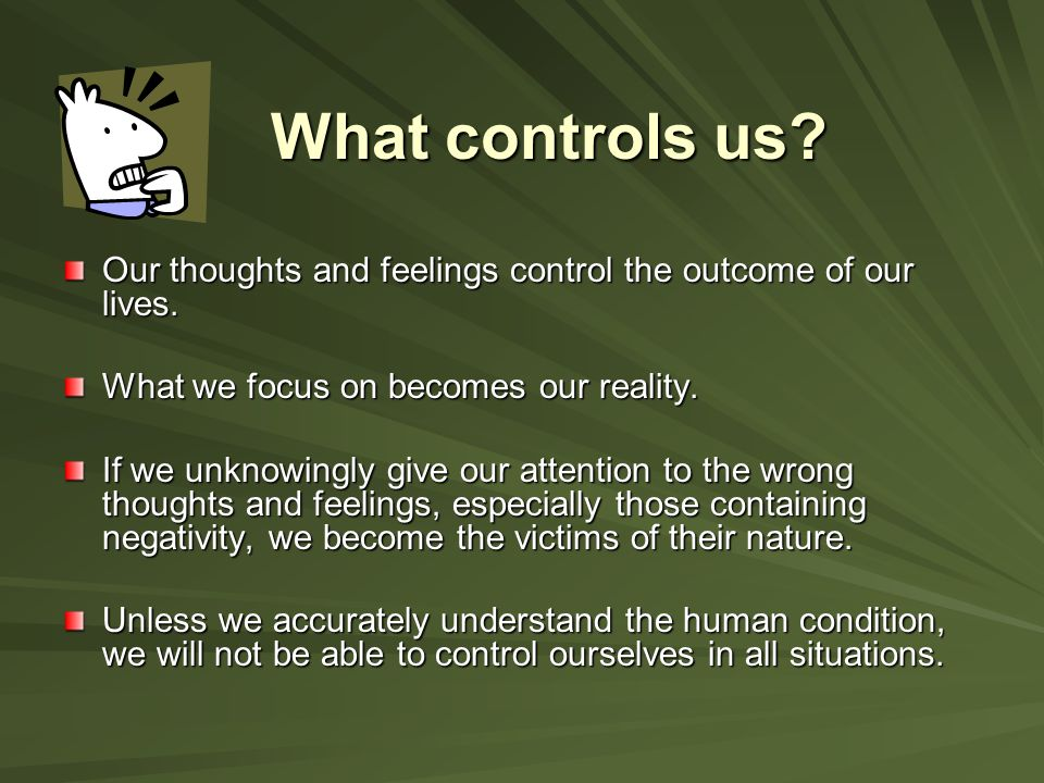 What controls us Our thoughts and feelings control the outcome of our lives. What we focus on becomes our reality.